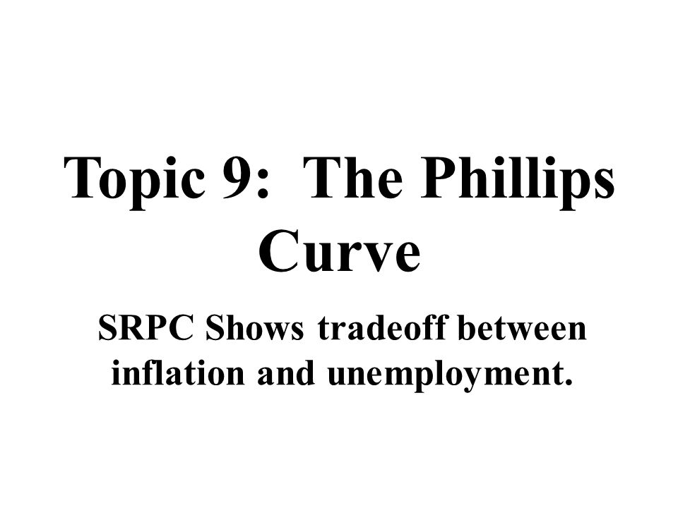 Topic 9: The Phillips Curve SRPC Shows tradeoff between inflation and unemployment.