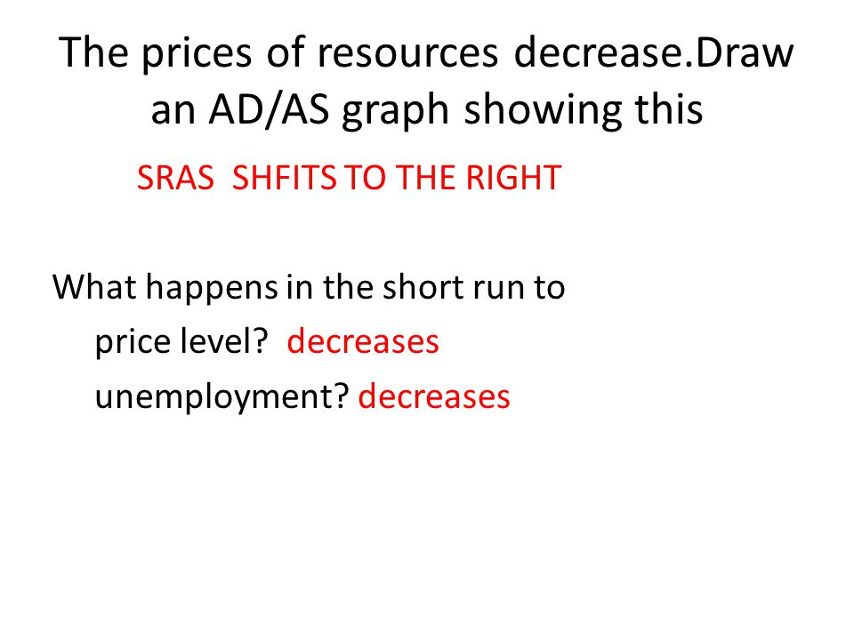 The prices of resources decrease.Draw an AD/AS graph showing this SRAS SHFITS TO THE RIGHT What happens in the short run to price level? decreases une