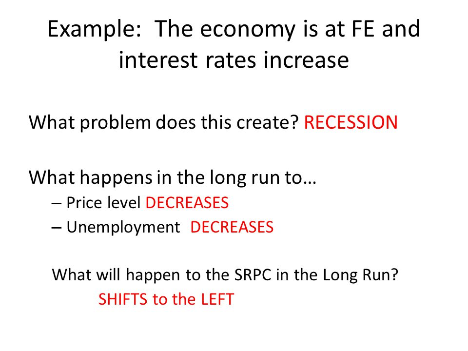 Example: The economy is at FE and interest rates increase What problem does this create? RECESSION What happens in the long run to… – Price level DECR