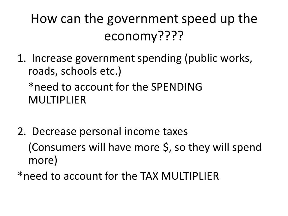 How can the government speed up the economy???? 1. Increase government spending (public works, roads, schools etc.) *need to account for the SPENDING