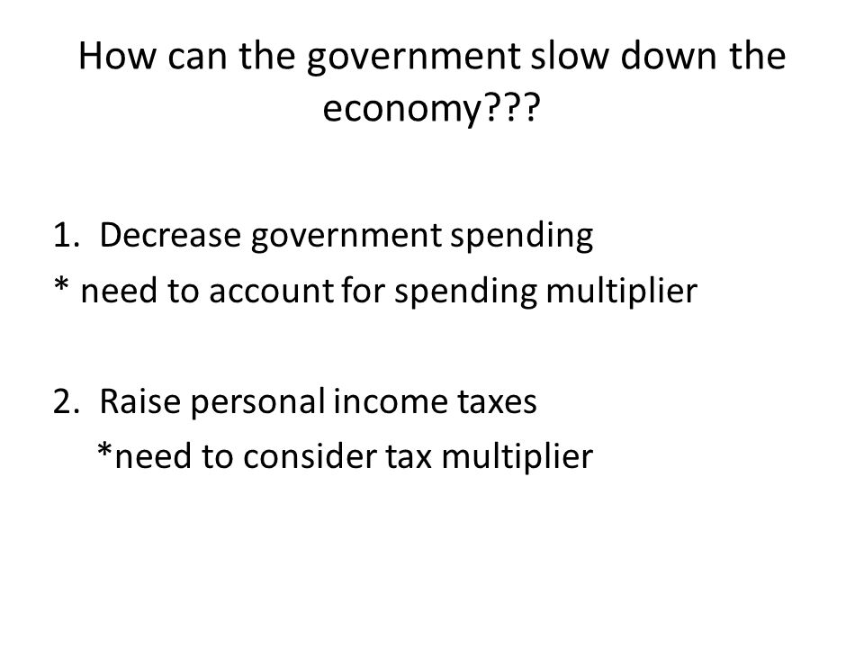 How can the government slow down the economy??? 1. Decrease government spending * need to account for spending multiplier 2. Raise personal income tax