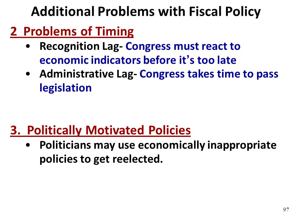 Additional Problems with Fiscal Policy 2 Problems of Timing Recognition Lag- Congress must react to economic indicators before it's too late Administr