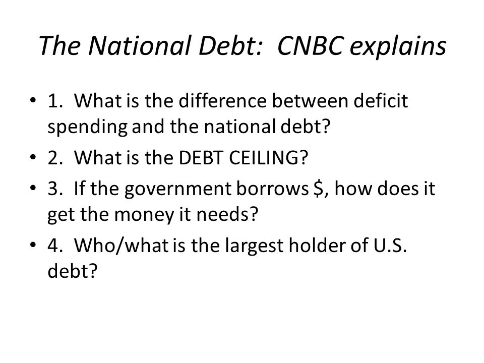 The National Debt: CNBC explains 1. What is the difference between deficit spending and the national debt? 2. What is the DEBT CEILING? 3. If the gove