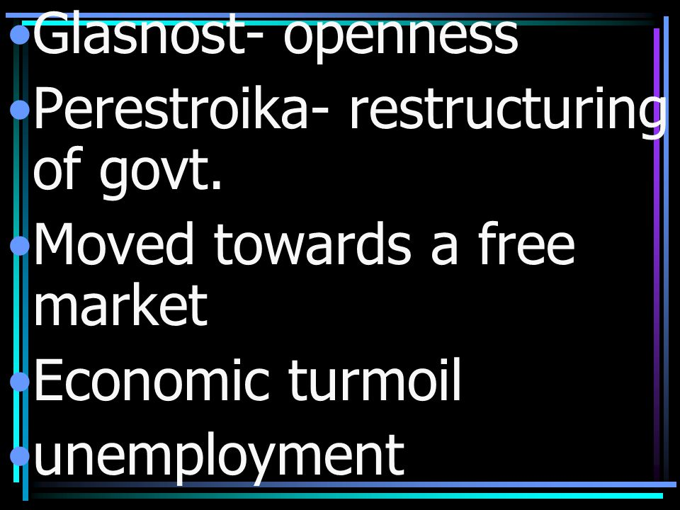 Glasnost- openness Perestroika- restructuring of govt. Moved towards a free market Economic turmoil unemployment