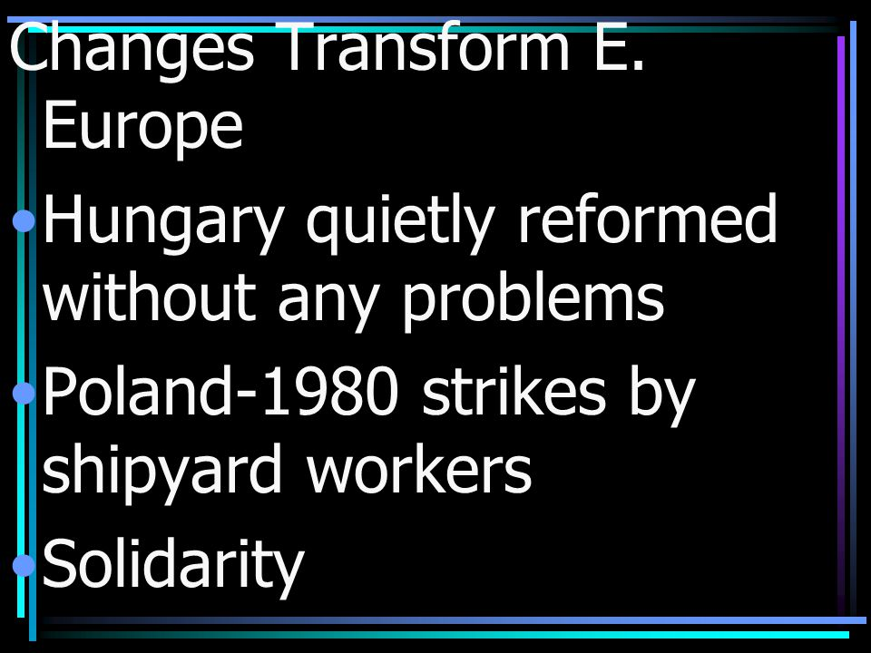 Changes Transform E. Europe Hungary quietly reformed without any problems Poland-1980 strikes by shipyard workers Solidarity