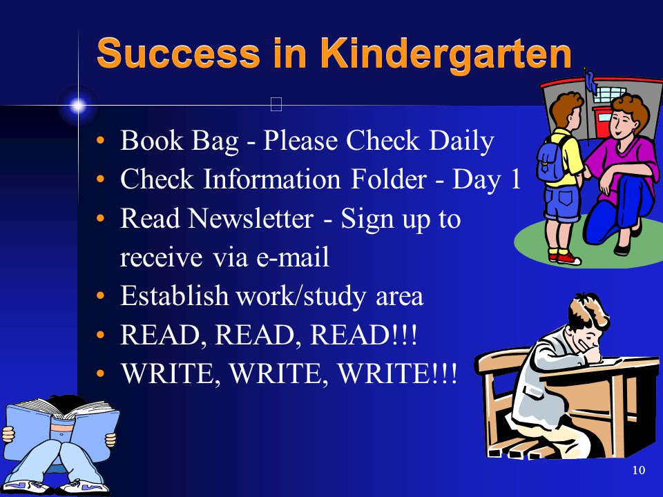 10 Success in Kindergarten Book Bag - Please Check Daily Check Information Folder - Day 1 Read Newsletter - Sign up to receive via e-mail Establish work/study area READ, READ, READ!!.
