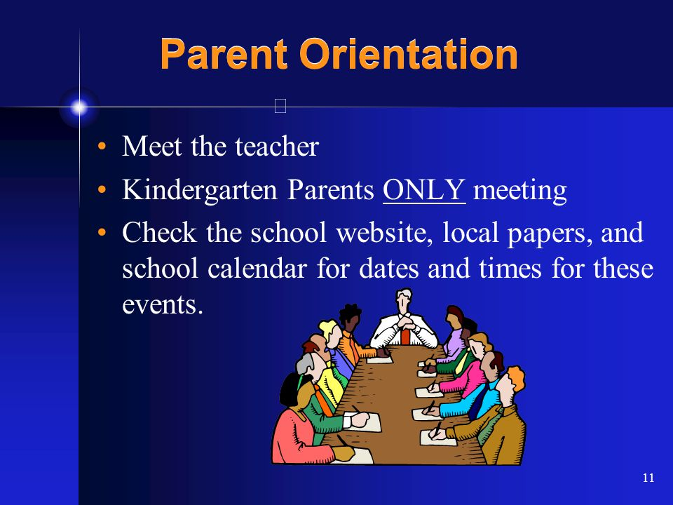 11 Parent Orientation Meet the teacher Kindergarten Parents ONLY meeting Check the school website, local papers, and school calendar for dates and times for these events.