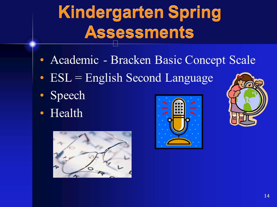 14 Kindergarten Spring Assessments Academic - Bracken Basic Concept Scale ESL = English Second Language Speech Health