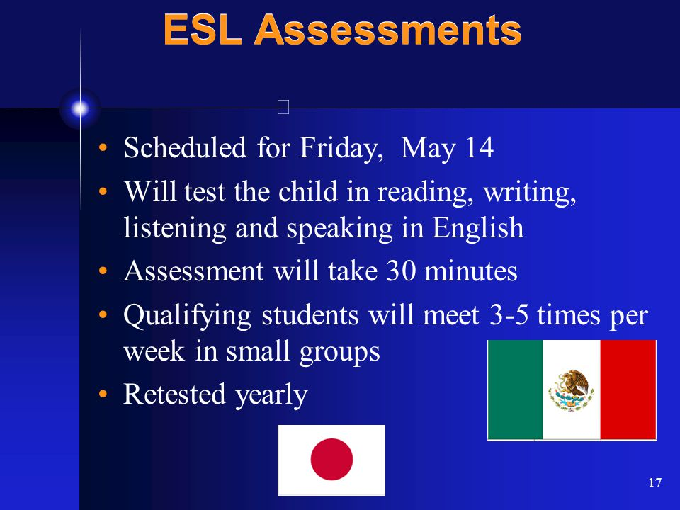 17 ESL Assessments Scheduled for Friday, May 14 Will test the child in reading, writing, listening and speaking in English Assessment will take 30 minutes Qualifying students will meet 3-5 times per week in small groups Retested yearly