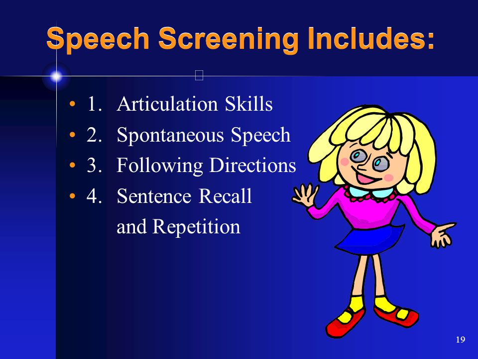 19 Speech Screening Includes: 1.Articulation Skills 2. Spontaneous Speech 3.Following Directions 4.Sentence Recall and Repetition