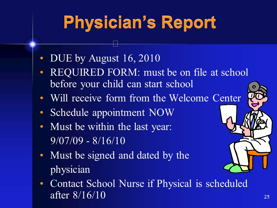 25 Physician's Report DUE by August 16, 2010 REQUIRED FORM: must be on file at school before your child can start school Will receive form from the Welcome Center Schedule appointment NOW Must be within the last year: 9/07/09 - 8/16/10 Must be signed and dated by the physician Contact School Nurse if Physical is scheduled after 8/16/10