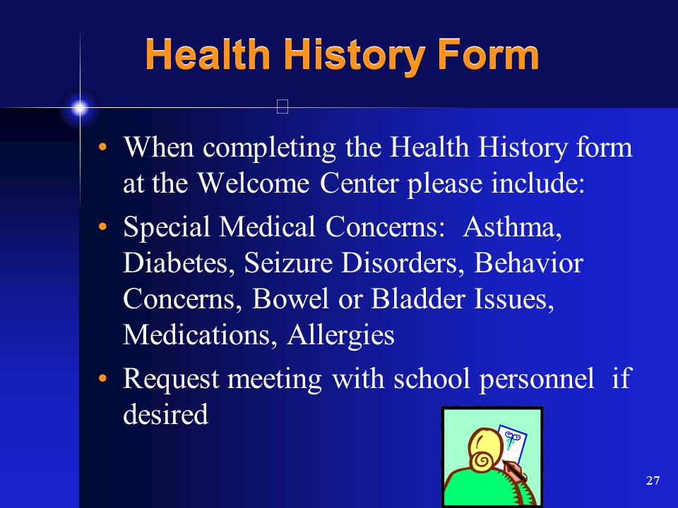 27 Health History Form When completing the Health History form at the Welcome Center please include: Special Medical Concerns: Asthma, Diabetes, Seizu