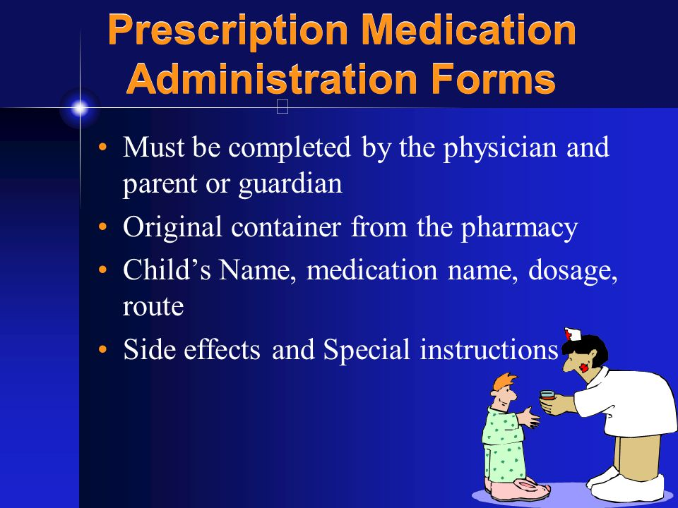 28 Prescription Medication Administration Forms Must be completed by the physician and parent or guardian Original container from the pharmacy Child's Name, medication name, dosage, route Side effects and Special instructions