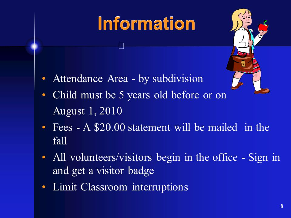 8 Information Attendance Area - by subdivision Child must be 5 years old before or on August 1, 2010 Fees - A $20.00 statement will be mailed in the fall All volunteers/visitors begin in the office - Sign in and get a visitor badge Limit Classroom interruptions