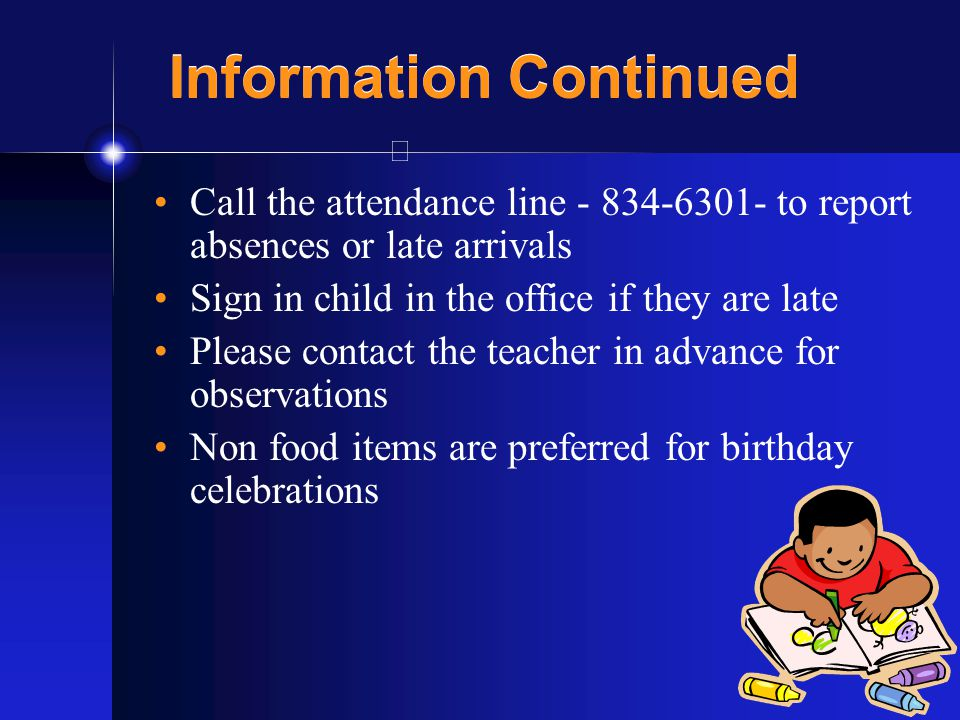 9 Information Continued Call the attendance line - 834-6301- to report absences or late arrivals Sign in child in the office if they are late Please contact the teacher in advance for observations Non food items are preferred for birthday celebrations