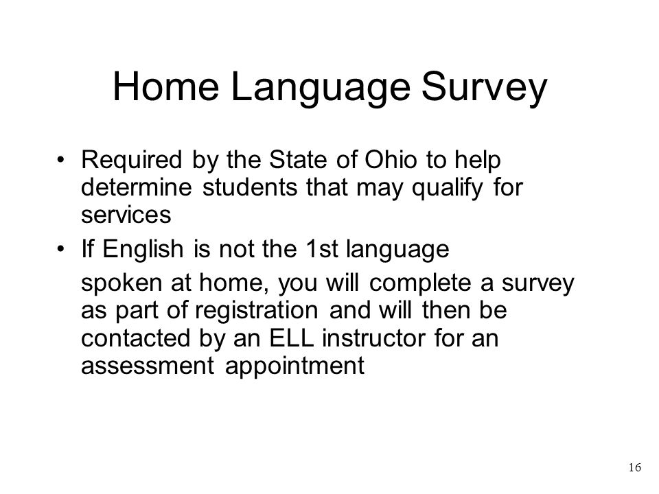 16 Home Language Survey Required by the State of Ohio to help determine students that may qualify for services If English is not the 1st language spok