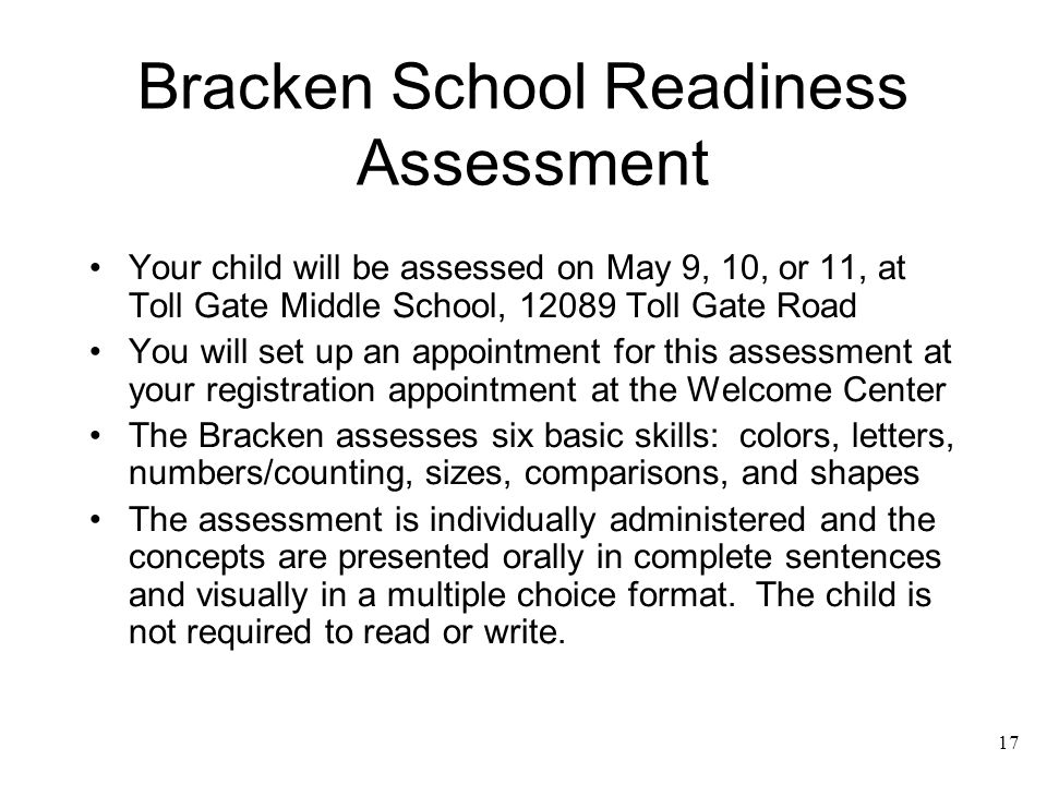 17 Bracken School Readiness Assessment Your child will be assessed on May 9, 10, or 11, at Toll Gate Middle School, 12089 Toll Gate Road You will set
