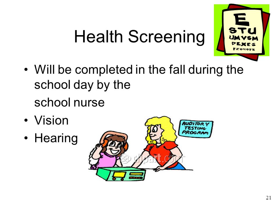 21 Health Screening Will be completed in the fall during the school day by the school nurse Vision Hearing