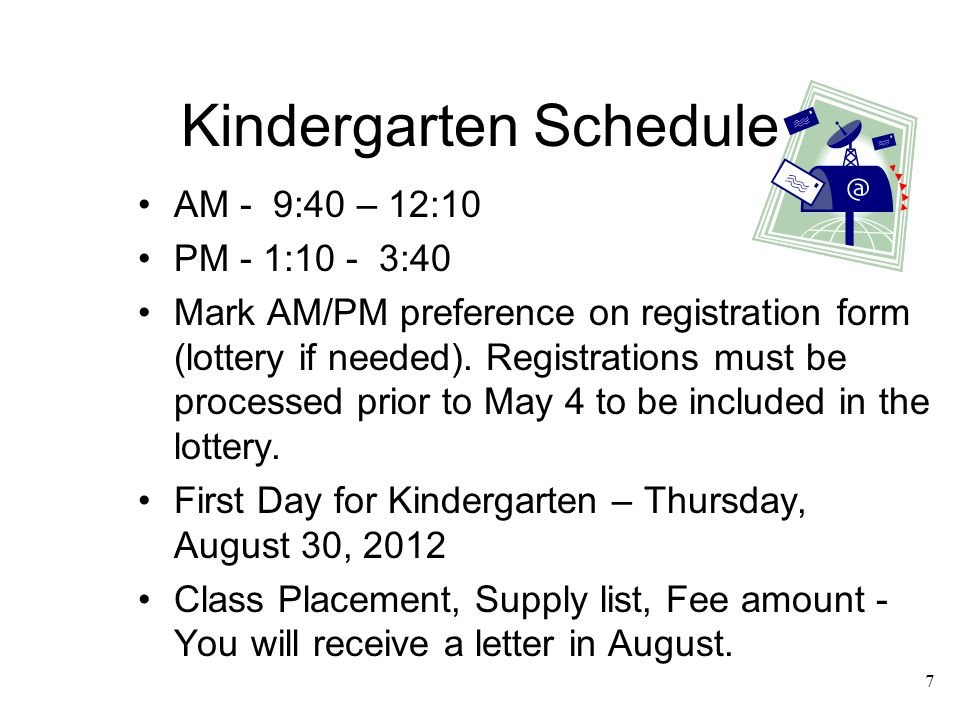 7 Kindergarten Schedule AM - 9:40 – 12:10 PM - 1:10 - 3:40 Mark AM/PM preference on registration form (lottery if needed). Registrations must be proce