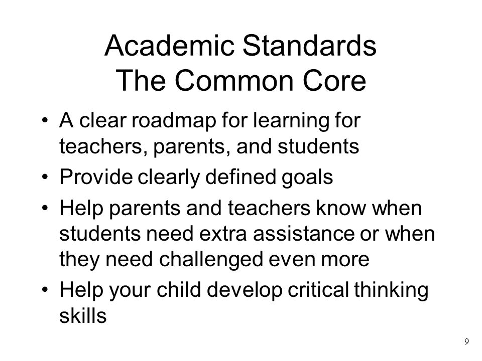 Academic Standards The Common Core A clear roadmap for learning for teachers, parents, and students Provide clearly defined goals Help parents and tea