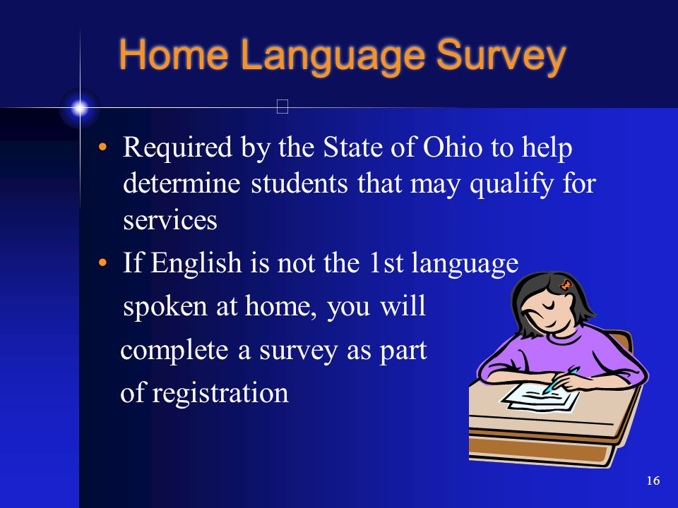16 Home Language Survey Required by the State of Ohio to help determine students that may qualify for services If English is not the 1st language spoken at home, you will complete a survey as part of registration