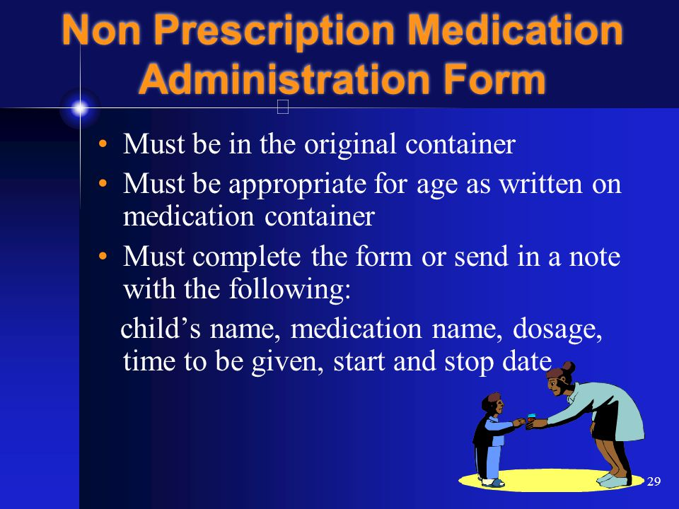 29 Non Prescription Medication Administration Form Must be in the original container Must be appropriate for age as written on medication container Must complete the form or send in a note with the following: child's name, medication name, dosage, time to be given, start and stop date