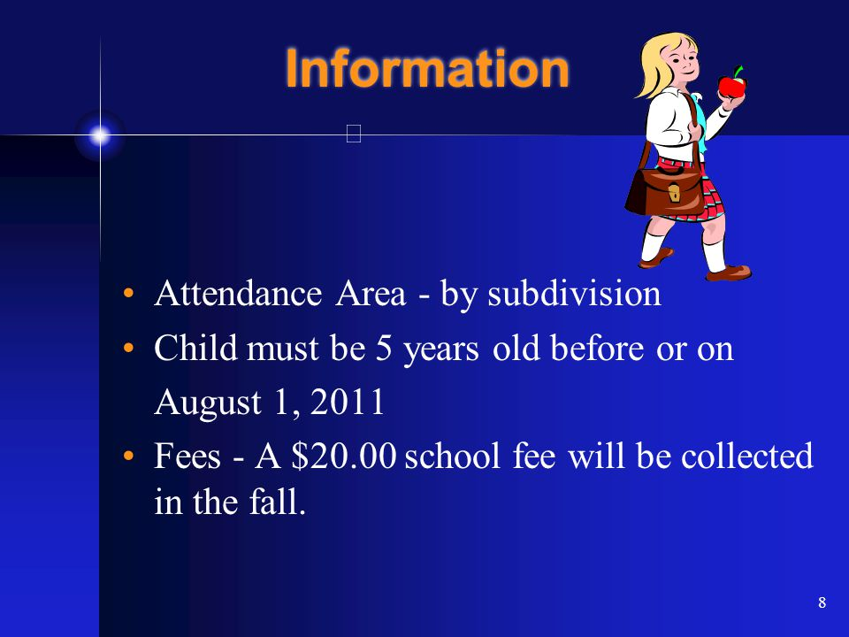 8 Information Attendance Area - by subdivision Child must be 5 years old before or on August 1, 2011 Fees - A $20.00 school fee will be collected in the fall.