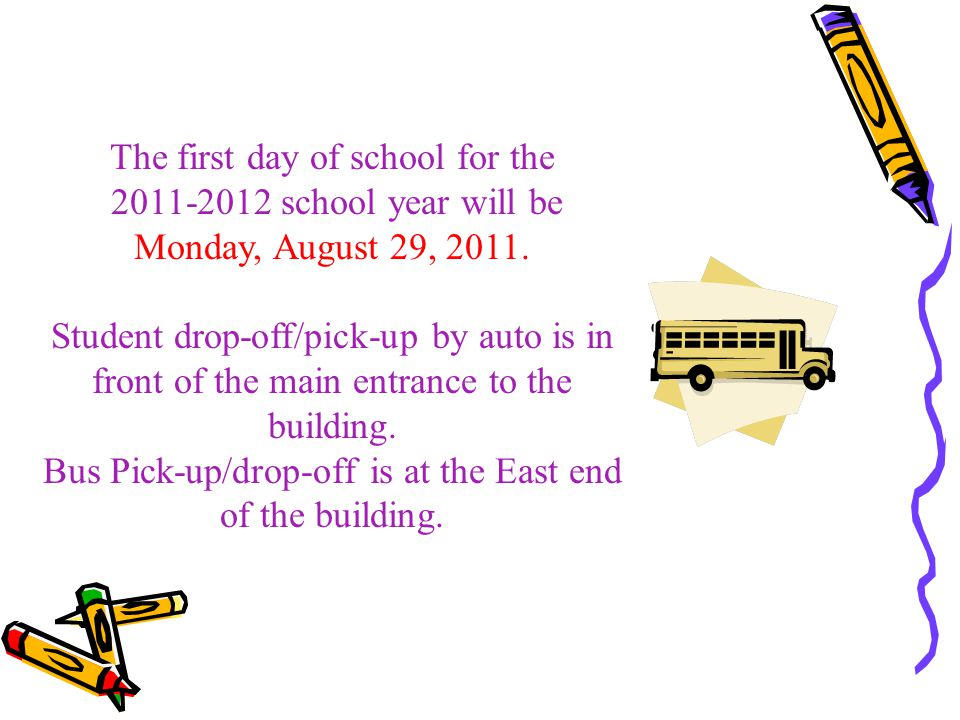 The first day of school for the 2011-2012 school year will be Monday, August 29, 2011. Student drop-off/pick-up by auto is in front of the main entran