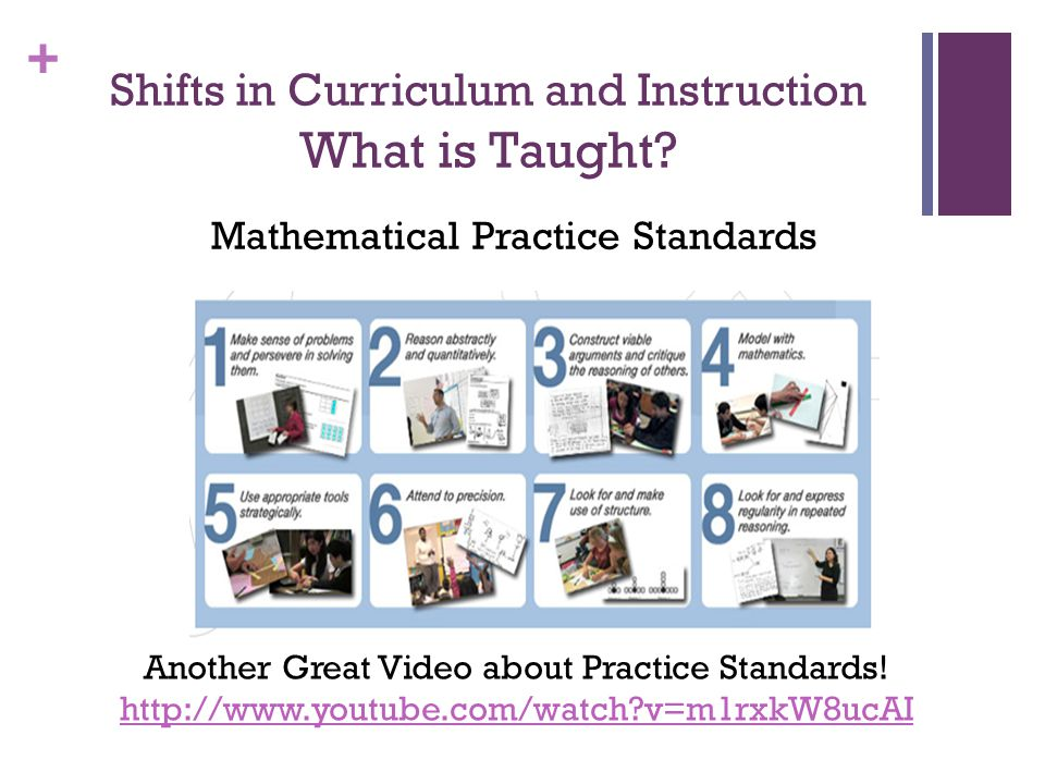 + Shifts in Curriculum and Instruction What is Taught? Mathematical Practice Standards Another Great Video about Practice Standards! http://www.youtub