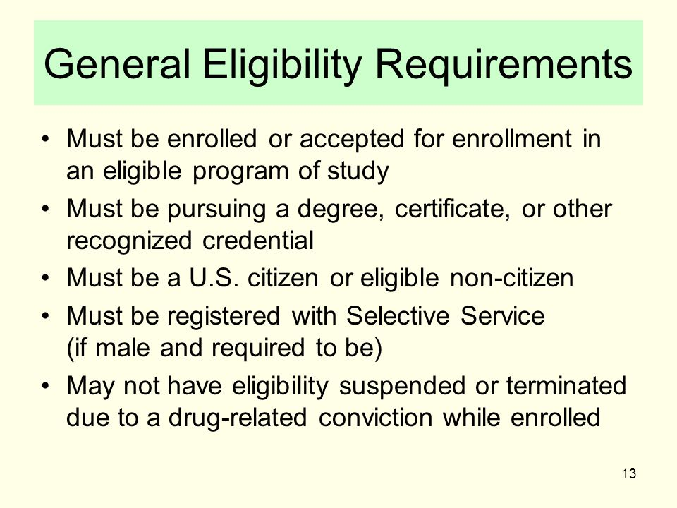 13 General Eligibility Requirements Must be enrolled or accepted for enrollment in an eligible program of study Must be pursuing a degree, certificate, or other recognized credential Must be a U.S.