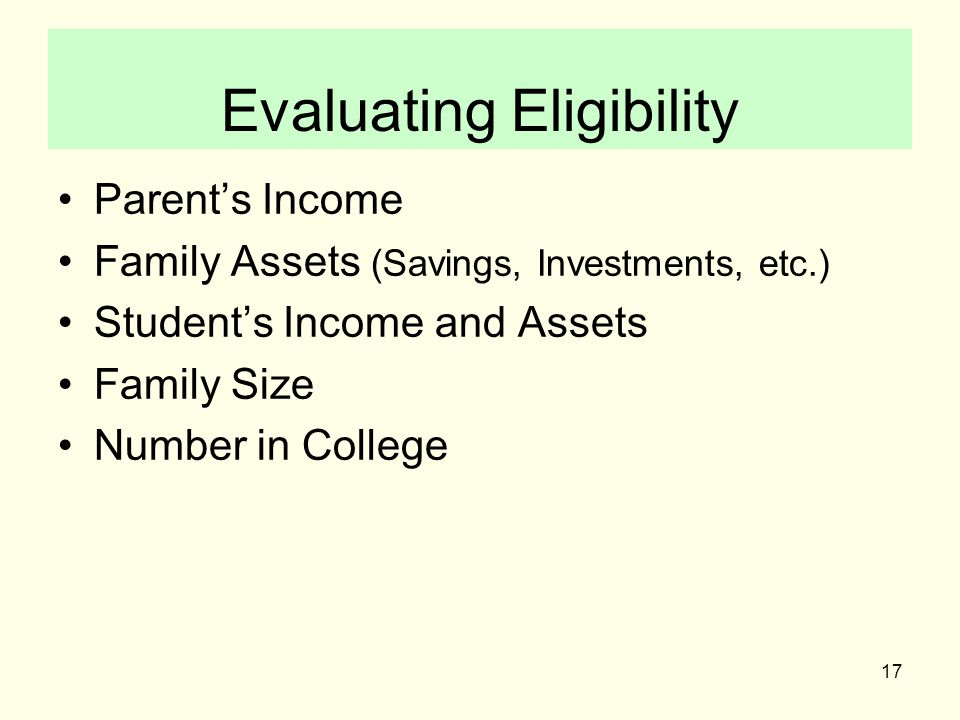 17 Evaluating Eligibility Parent's Income Family Assets (Savings, Investments, etc.) Student's Income and Assets Family Size Number in College