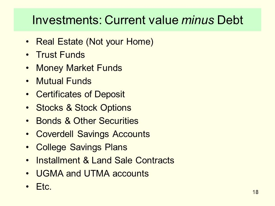 18 Investments: Current value minus Debt Real Estate (Not your Home) Trust Funds Money Market Funds Mutual Funds Certificates of Deposit Stocks & Stock Options Bonds & Other Securities Coverdell Savings Accounts College Savings Plans Installment & Land Sale Contracts UGMA and UTMA accounts Etc.