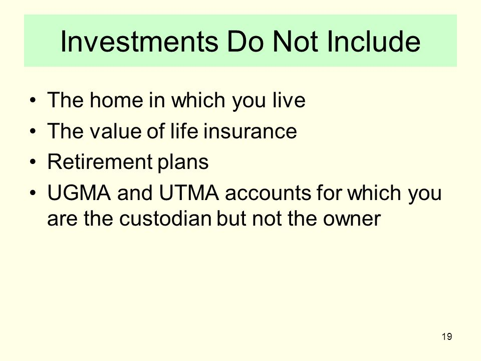 19 Investments Do Not Include The home in which you live The value of life insurance Retirement plans UGMA and UTMA accounts for which you are the custodian but not the owner