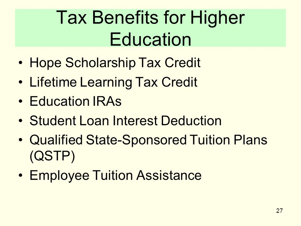 27 Tax Benefits for Higher Education Hope Scholarship Tax Credit Lifetime Learning Tax Credit Education IRAs Student Loan Interest Deduction Qualified State-Sponsored Tuition Plans (QSTP) Employee Tuition Assistance