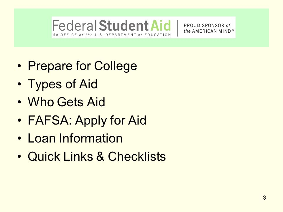 3 Prepare for College Types of Aid Who Gets Aid FAFSA: Apply for Aid Loan Information Quick Links & Checklists