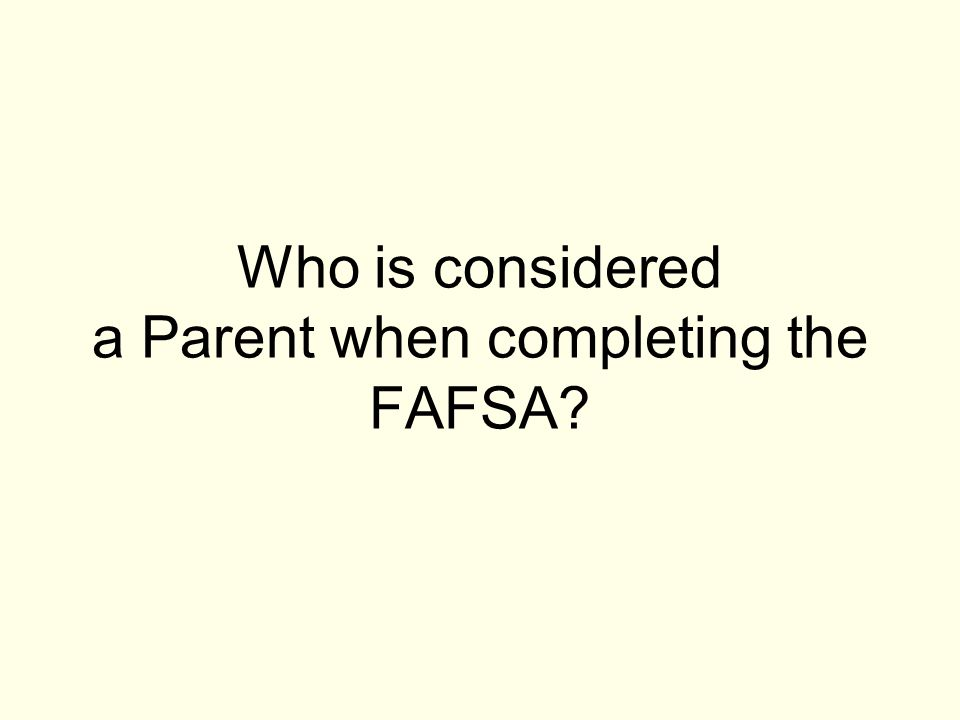 Who is considered a Parent when completing the FAFSA?