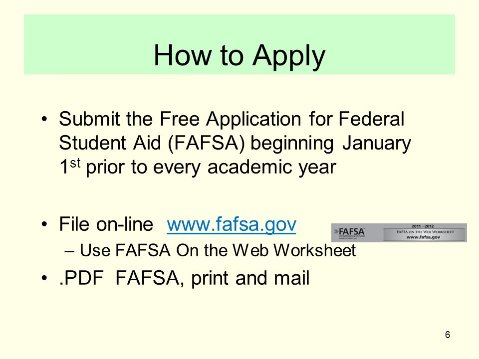 6 How to Apply Submit the Free Application for Federal Student Aid (FAFSA) beginning January 1 st prior to every academic year File on-line www.fafsa.gov –Use FAFSA On the Web Worksheet.PDF FAFSA, print and mail