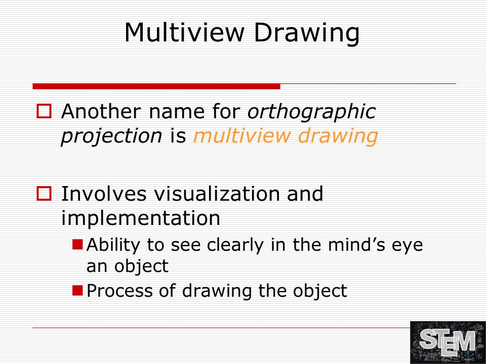 Multiview Drawing  Another name for orthographic projection is multiview drawing  Involves visualization and implementation Ability to see clearly i