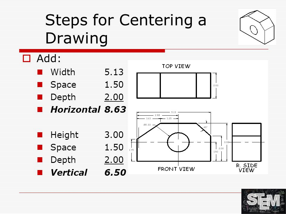 Steps for Centering a Drawing  Add: Width 5.13 Space 1.50 Depth 2.00 Horizontal 8.63 Height 3.00 Space 1.50 Depth 2.00 Vertical 6.50