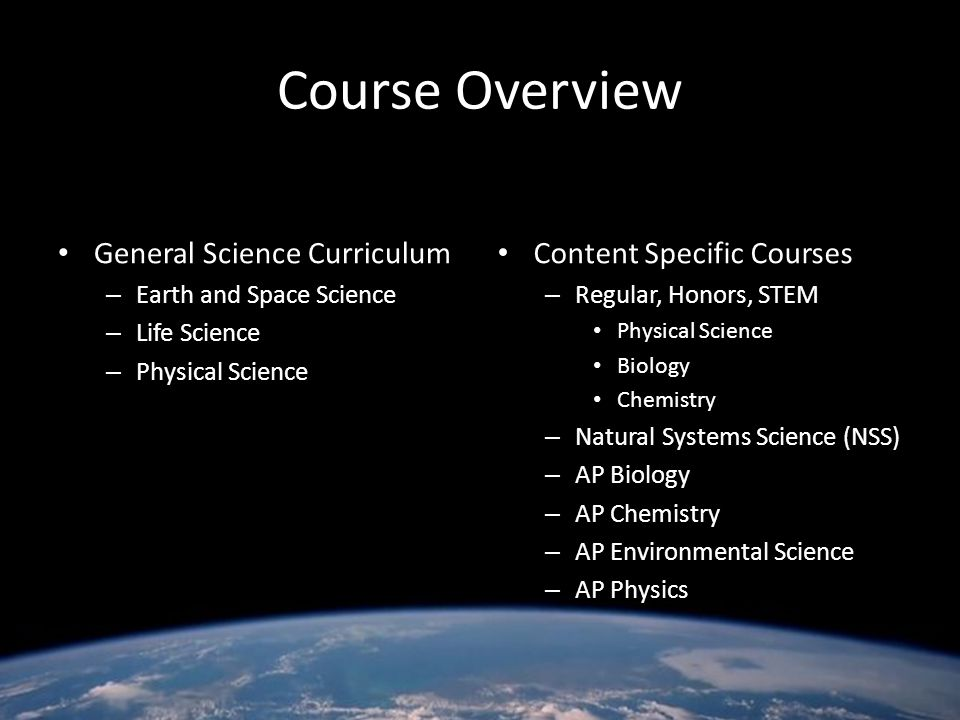 Course Overview K-8 General Science Curriculum – Earth and Space Science – Life Science – Physical Science High School Content Specific Courses – Regu