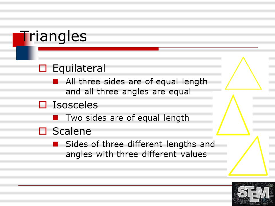 Triangles  Equilateral All three sides are of equal length and all three angles are equal  Isosceles Two sides are of equal length  Scalene Sides o
