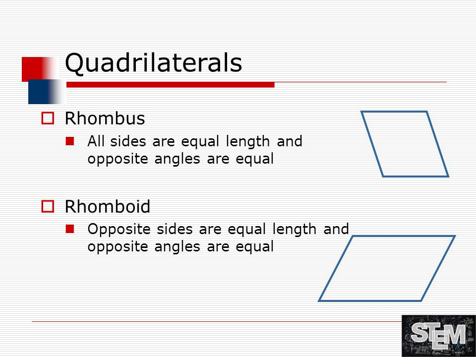 Quadrilaterals  Rhombus All sides are equal length and opposite angles are equal  Rhomboid Opposite sides are equal length and opposite angles are e