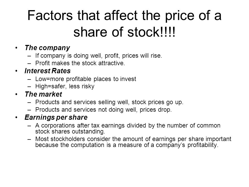 Factors that affect the price of a share of stock!!!! The company –If company is doing well, profit, prices will rise. –Profit makes the stock attract