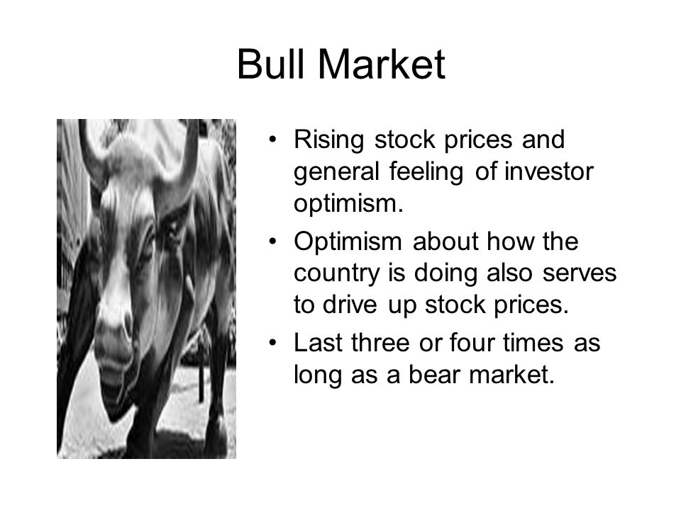Bull Market Rising stock prices and general feeling of investor optimism. Optimism about how the country is doing also serves to drive up stock prices