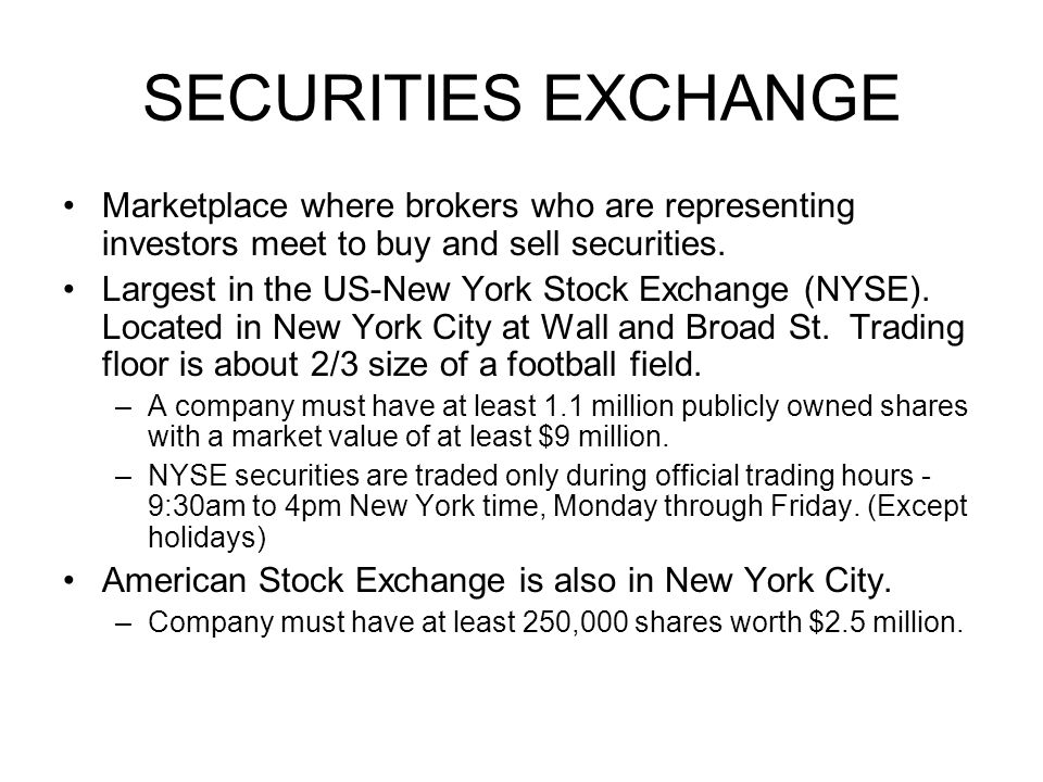 SECURITIES EXCHANGE Marketplace where brokers who are representing investors meet to buy and sell securities. Largest in the US-New York Stock Exchang