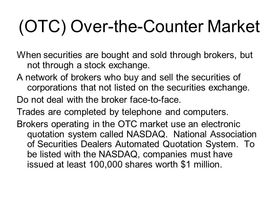 (OTC) Over-the-Counter Market When securities are bought and sold through brokers, but not through a stock exchange.