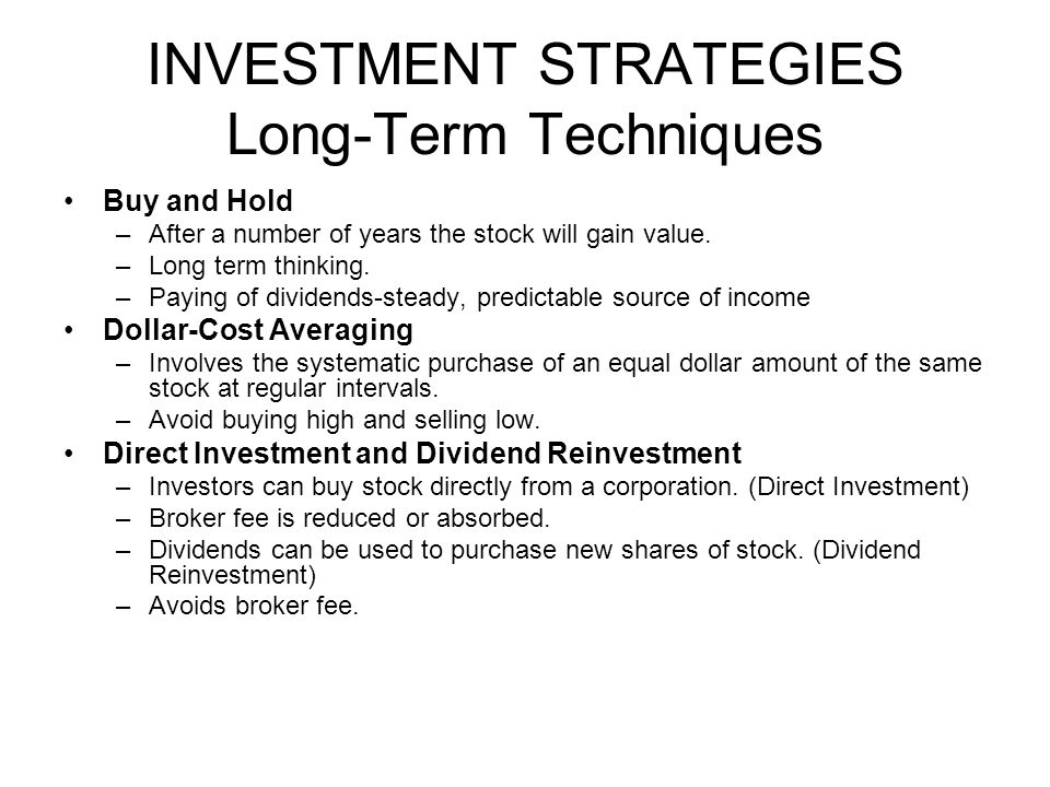 INVESTMENT STRATEGIES Long-Term Techniques Buy and Hold –After a number of years the stock will gain value. –Long term thinking. –Paying of dividends-