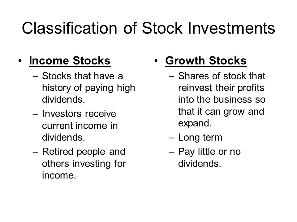 Classification of Stock Investments Income Stocks –Stocks that have a history of paying high dividends. –Investors receive current income in dividends