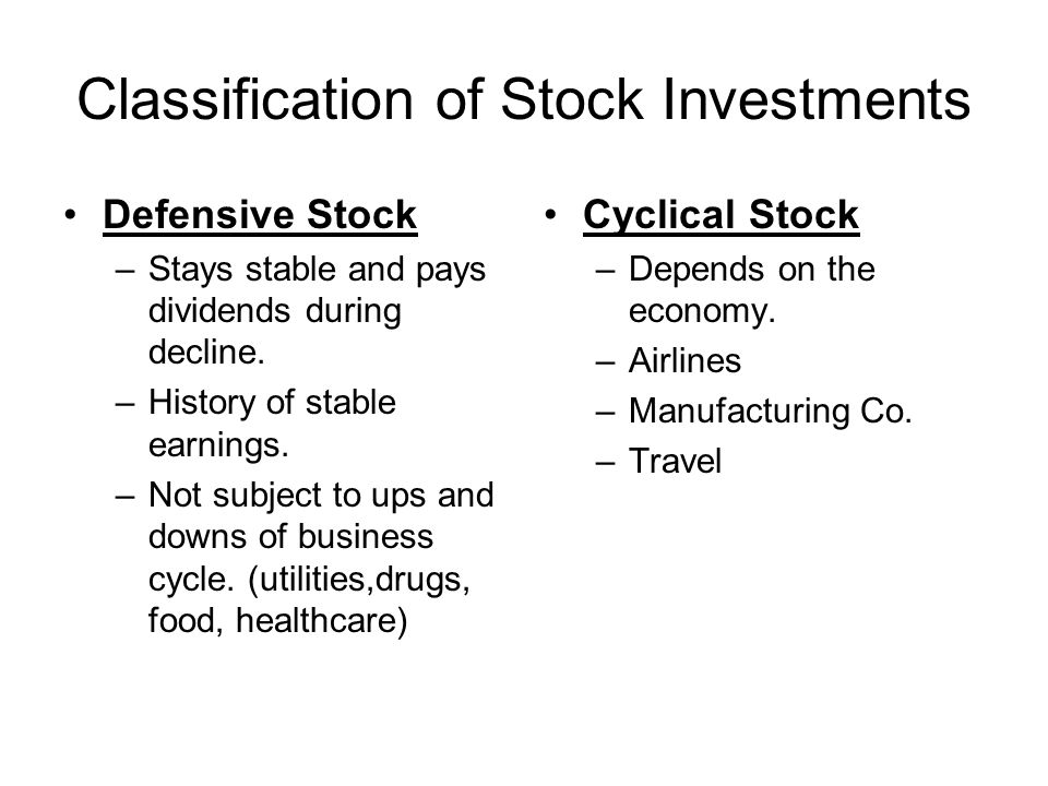 Classification of Stock Investments Defensive Stock –Stays stable and pays dividends during decline. –History of stable earnings. –Not subject to ups