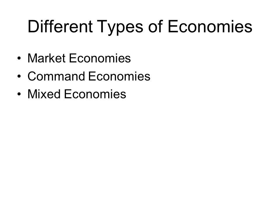 Different Types of Economies Market Economies Command Economies Mixed Economies